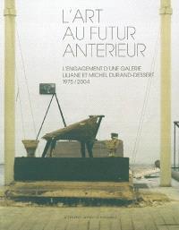 L'art au futur antérieur : Liliane et Michel Durand-Dessert, l'engagement d'une galerie : exposition, Grenoble, Musée d'art contemporain, 10 juil. au 4 oct. 2004