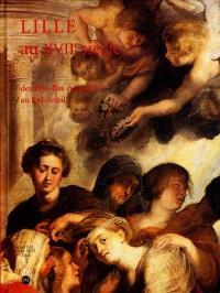 Lille au XVIIe siècle : des Pays-Bas espagnols au Roi-Soleil : exposition, Lille, Palais des beaux-arts, 16 sept.- 27 déc. 2000