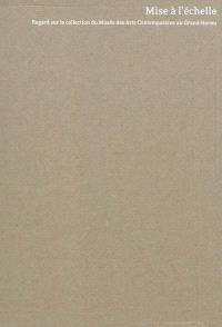 Mise à l'échelle : regard sur la collection du Musée des arts contemporains au Grand-Hornu