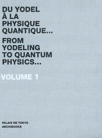 Palais de Tokyo : du yodel à la physique quantique... = from yodeling to quantum physics.... Volume 1, 2007