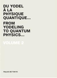 Palais de Tokyo : du yodel à la physique quantique... = from yodeling to quantum physics.... Volume 2, 2008