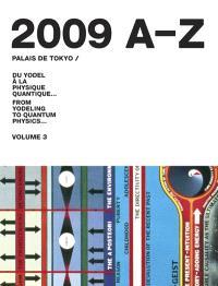 Palais de Tokyo : du yodel à la physique quantique... = from yodeling to quantum physics.... Volume 3, 2009 A-Z
