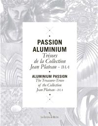 Passion aluminium : trésors de la collection Jean Plateau-IHA = Aluminium passion : treasury-trove of the collection Jean Plateau-IHA