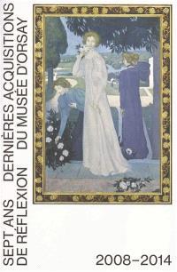 Sept ans de réflexion : dernières acquisitions du musée d'Orsay : 2008-2014