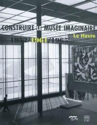Construire le musée imaginaire : Le Havre 1952, 1961, 1965