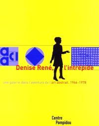 Denise René, l'intrépide : une galerie dans l'aventure de l'abstraction, 1944-1978 : exposition présentée au Centre Pompidou, Galerie du musée, Galerie d'art graphique, 4 avril-4 juin 2001