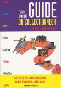 Guide du collectionneur et de l'amateur d'art : tout ce qu'il faut savoir pour acheter, vendre, transmettre, collectionner