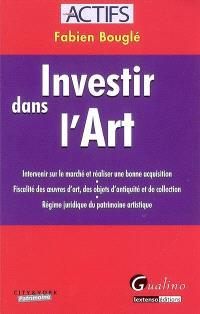 Investir dans l'art : intervenir sur le marché et réaliser une bonne acquisition, fiscalité des oeuvres d'art, des objets d'Antiquité et de collection, régime juridique du patrimoine artistique