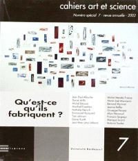 Cahiers art et science. n° 7, Qu'est-ce qu'ils fabriquent ?