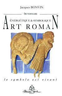 Dictionnaire énergétique et symbolique de l'art roman : le symbole est vivant