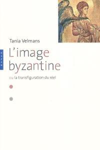 L'image byzantine ou La transfiguration du réel : l'espace, le temps, les hommes, la mort, le péché, les doctrines