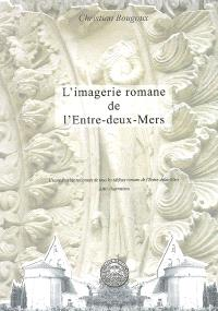 L'imagerie romane de l'Entre-deux-Mers : l'iconographie raisonnée de tous les édifices romans de l'Entre-deux-Mers