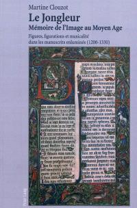 Le jongleur, mémoire de l'image au Moyen Age : figures, figurations et musicalité dans les manuscrits enluminés (1200-1330)