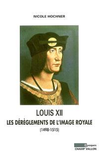 Louis XII : les dérèglements de l'image royale : (1498-1515)