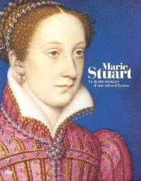 Marie Stuart : le destin français d'une reine d'Écosse : exposition, musée national de la Renaissance, château d'Ecouen ; musée Condé, château de Chantilly, 15 oct. 2008-2 fév. 2009