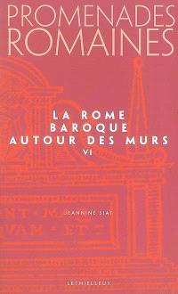 Promenades romaines. Volume 6, La Rome baroque : autour des murs