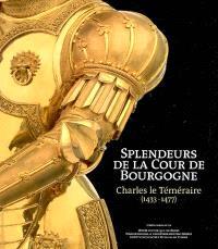 Splendeurs de la Cour de Bourgogne : Charles le Téméraire (1433-1477)
