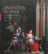 L'invention du passé. Volume 1, Gothique, mon amour, 1802-1830