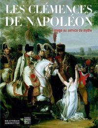 Les clémences de Napoléon : l'image au service du mythe : exposition, Boulogne-Billancourt, Bibliothèque Marmottan, 6 oct. 2004-29 janv. 2005