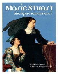 Marie Stuart, une figure romantique ? : la destinée artistique de la reine d'Ecosse au XIXe siècle
