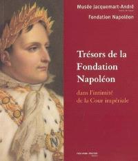 Trésors de la Fondation Napoléon : dans l'intimité de la Cour impériale : exposition du 28 septembre 2004 au 3 avril 2005