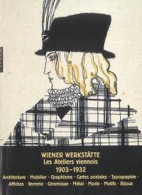 Le Wiener Werkstätte : les ateliers viennois, 1903-1932 : architecture, mobilier, arts graphiques, cartes postales, reliure, affiches, verrerie, céramique, métal, mode, tissus, accessoires, bijoux