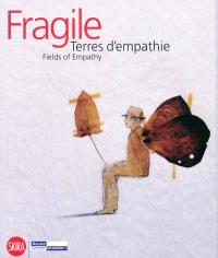 Fragile : terres d'empathie : 16 mai-16 aout 2009 = Fields of empathy