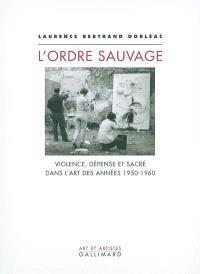 L'ordre sauvage : violence, dépense et sacré dans l'art des années 1950-1960