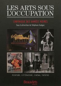 Les arts sous l'Occupation : chronique des années noires