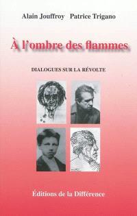 A l'ombre des flammes : dialogues sur la révolte