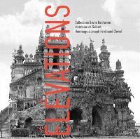 Elévations : collections Bruno Decharme et Antoine de Galbert : hommage à Joseph Ferdinand Cheval