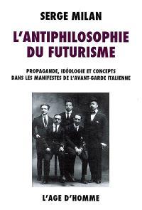 L'antiphilosophie du futurisme : propagande, idéologie et concepts dans les manifestes de l'avant-garde italienne, 1909-1944