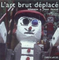 L'art brut déplacé : hommage à Jean Grard : exposition, Bruz, Le grand Logis, 31 janvier au 31 mars 2006 = Art brut displaced : homage to Jean Grard