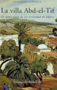 La villa Abd el-Tif : un demi-siècle de vie artistique en Algérie, 1907-1962