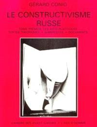Le Constructivisme russe. Volume 1, Le Constructivisme dans les arts plastiques : textes théoriques, manifestes, documents