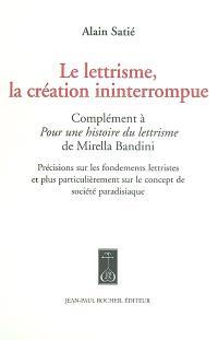Le lettrisme, la création ininterrompue : complément à Pour une histoire du lettrisme de Mirella Bandini : précisions sur les fondements lettristes et plus particulièrement sur le concept de société paradisiaque