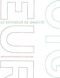Le soigneur de gravité : exposition, Musée des arts contemporains au Grand-Hornu, du 17 février au 1er juin 2008