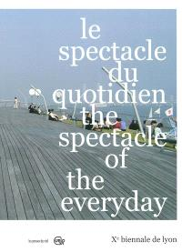 Le spectacle du quotidien = The spectacle of the everyday