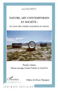 Nature, art contemporain et société : le land art comme analyseur du social. Volume 1, Nature sauvage, contre-culture et Land art