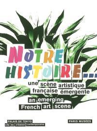 Notre histoire... : une scène artistique française émergente = Notre histoire... : an emerging french art scene