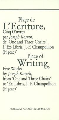 Place de l'écriture : cinq oeuvres par Joseph Kosuth, de One and three chairs à Ex libris, J.-F. Champollion (Figeac) = Place of writing : five works by Joseph Kosuth, from One and three chairs to Ex libris, J.-F. Champollion (Figeac)