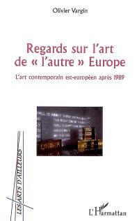 Regards sur l'art de l'autre Europe : l'art contemporain est-européen après 1989