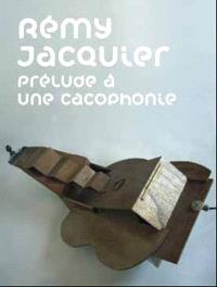 Rémy Jacquier, prélude à une cacophonie : exposition, Nantes, Musée des beaux-arts, 11 septembre-12 octobre 2009
