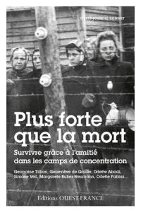 Plus forte que la mort : l'amitié féminine dans les camps : Germaine Tillion, Geneviève de Gaulle, Odette Abadi, Simone Veil, Margarete Buber-Neumann, Odette Fabius...