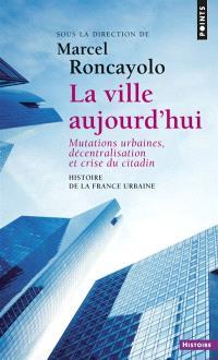 Histoire de la France urbaine. Volume 5, La ville aujourd'hui : mutations urbaines, décentralisation et crise du citadin