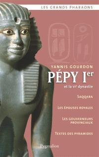 Pépy Ier et la VIe dynastie : Saqqara, les épouses royales, les gouverneurs provinciaux, textes des pyramides