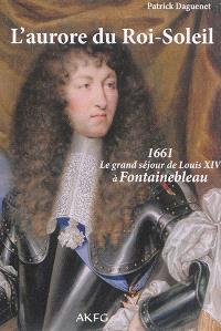 L'aurore du Roi-Soleil : 1661, le grand séjour de Louis XIV à Fontainebleau