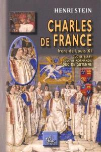 Charles de France : frère de Louis XI, duc de Berry, duc de Normandie, duc de Guyenne