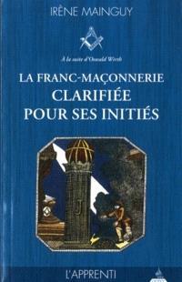 La franc-maçonnerie clarifiée pour ses initiés : sa philosophie, son objet, sa méthode, ses moyens à la suite d'Oswald Wirth. Volume 1, L'apprenti
