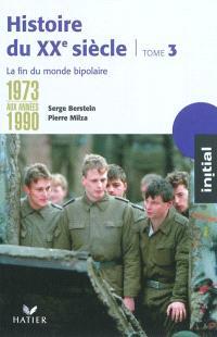 Histoire du XXe siècle. Volume 3, De 1973 aux années 1990 : la fin du monde bipolaire